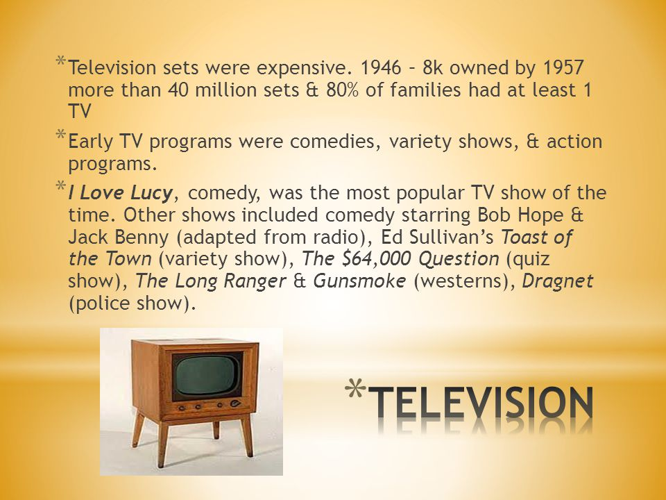 * Television sets were expensive. 1946 – 8k owned by 1957 more than 40 million sets & 80% of families had at least 1 TV * Early TV programs were comed