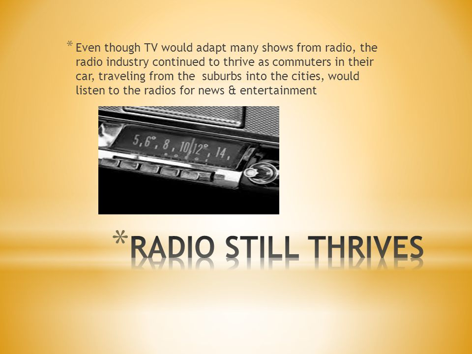 * Even though TV would adapt many shows from radio, the radio industry continued to thrive as commuters in their car, traveling from the suburbs into the cities, would listen to the radios for news & entertainment