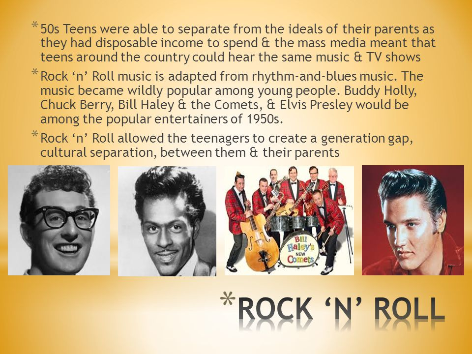 * 50s Teens were able to separate from the ideals of their parents as they had disposable income to spend & the mass media meant that teens around the country could hear the same music & TV shows * Rock 'n' Roll music is adapted from rhythm-and-blues music.