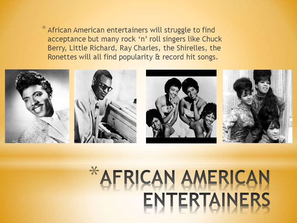 * African American entertainers will struggle to find acceptance but many rock 'n' roll singers like Chuck Berry, Little Richard, Ray Charles, the Shirelles, the Ronettes will all find popularity & record hit songs.