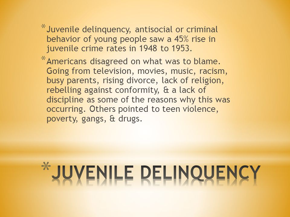 * Juvenile delinquency, antisocial or criminal behavior of young people saw a 45% rise in juvenile crime rates in 1948 to 1953. * Americans disagreed