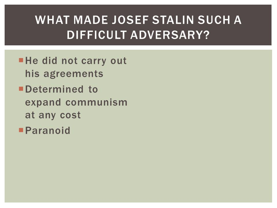  He did not carry out his agreements  Determined to expand communism at any cost  Paranoid WHAT MADE JOSEF STALIN SUCH A DIFFICULT ADVERSARY