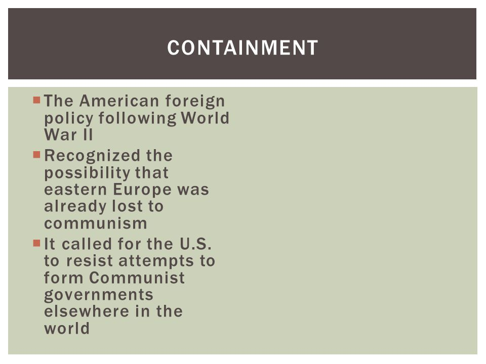  The American foreign policy following World War II  Recognized the possibility that eastern Europe was already lost to communism  It called for the U.S.
