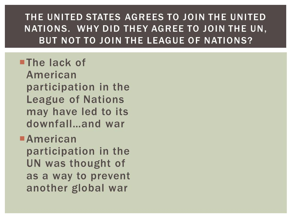  The lack of American participation in the League of Nations may have led to its downfall…and war  American participation in the UN was thought of as a way to prevent another global war THE UNITED STATES AGREES TO JOIN THE UNITED NATIONS.