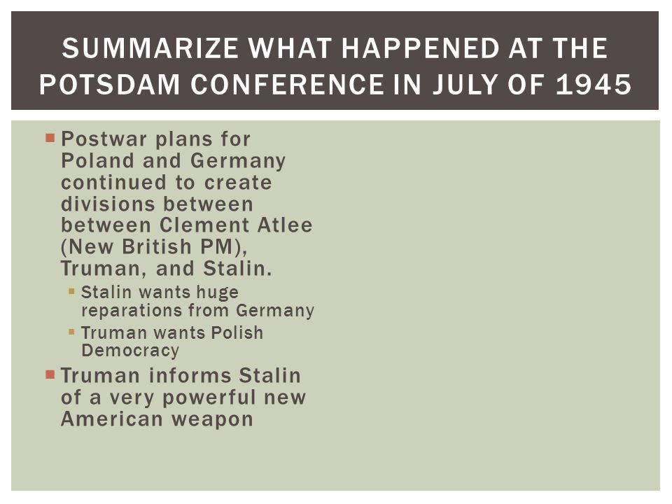  Postwar plans for Poland and Germany continued to create divisions between between Clement Atlee (New British PM), Truman, and Stalin.