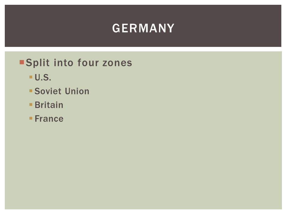  Split into four zones  U.S.  Soviet Union  Britain  France GERMANY