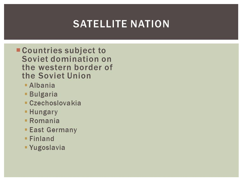  Countries subject to Soviet domination on the western border of the Soviet Union  Albania  Bulgaria  Czechoslovakia  Hungary  Romania  East Germany  Finland  Yugoslavia SATELLITE NATION