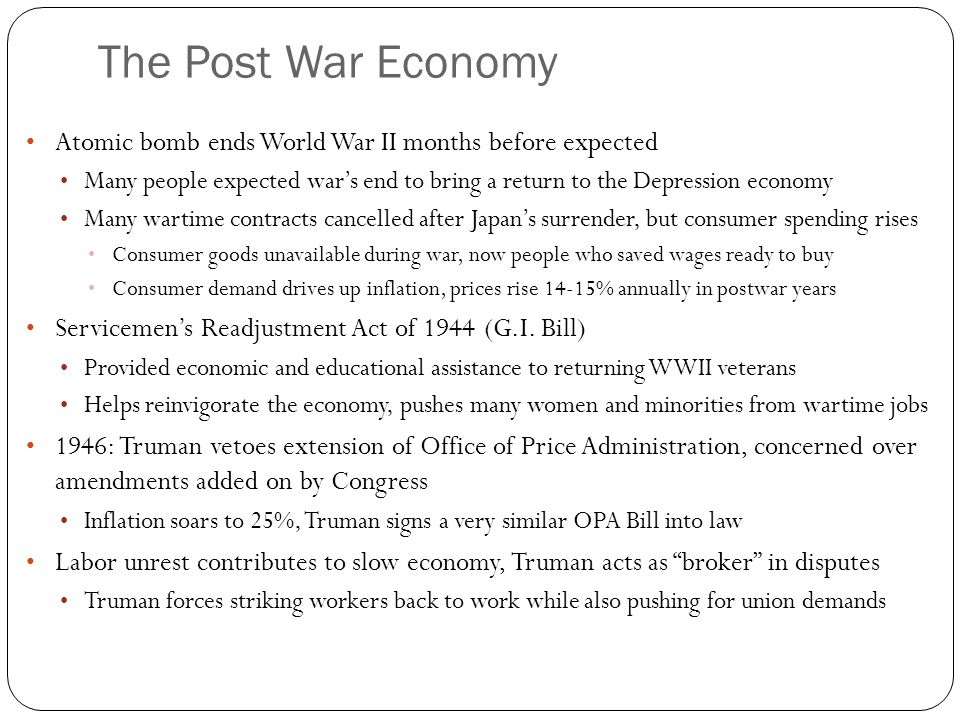 The Post War Economy Atomic bomb ends World War II months before expected Many people expected war's end to bring a return to the Depression economy Many wartime contracts cancelled after Japan's surrender, but consumer spending rises Consumer goods unavailable during war, now people who saved wages ready to buy Consumer demand drives up inflation, prices rise 14-15% annually in postwar years Servicemen's Readjustment Act of 1944 (G.I.