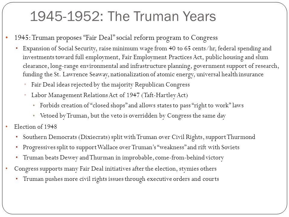 1945-1952: The Truman Years 1945: Truman proposes Fair Deal social reform program to Congress Expansion of Social Security, raise minimum wage from 40 to 65 cents/hr, federal spending and investments toward full employment, Fair Employment Practices Act, public housing and slum clearance, long-range environmental and infrastructure planning, government support of research, funding the St.