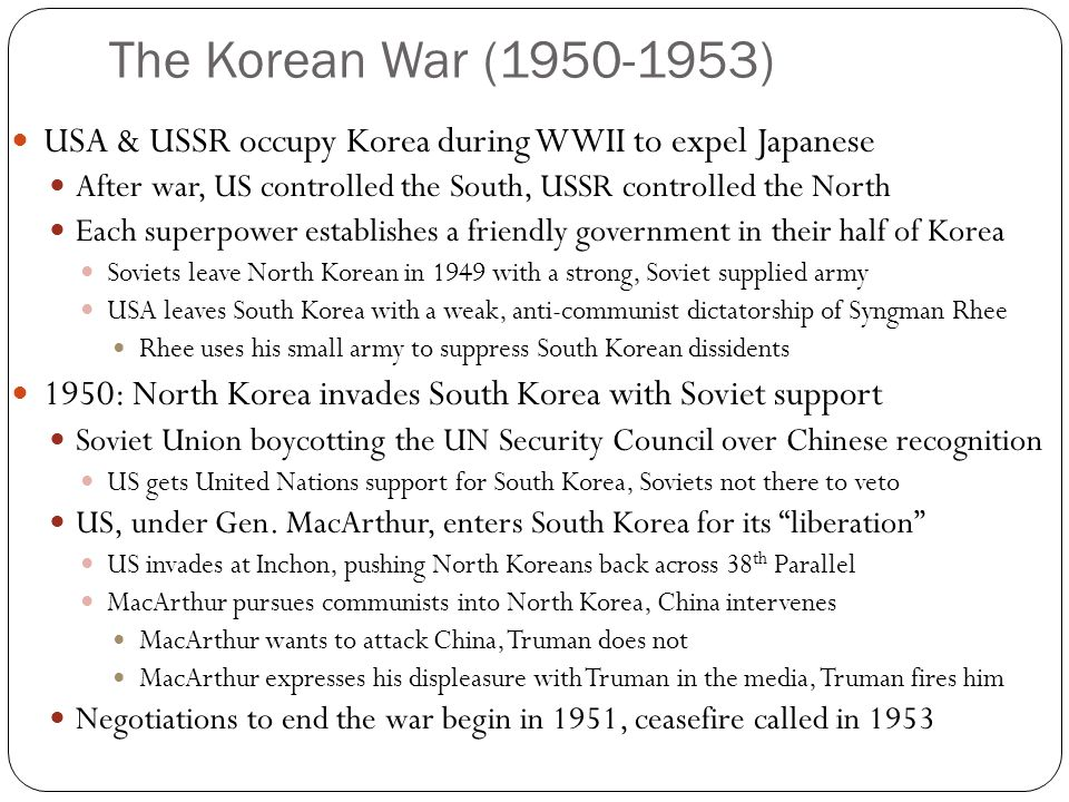 The Korean War (1950-1953) USA & USSR occupy Korea during WWII to expel Japanese After war, US controlled the South, USSR controlled the North Each superpower establishes a friendly government in their half of Korea Soviets leave North Korean in 1949 with a strong, Soviet supplied army USA leaves South Korea with a weak, anti-communist dictatorship of Syngman Rhee Rhee uses his small army to suppress South Korean dissidents 1950: North Korea invades South Korea with Soviet support Soviet Union boycotting the UN Security Council over Chinese recognition US gets United Nations support for South Korea, Soviets not there to veto US, under Gen.
