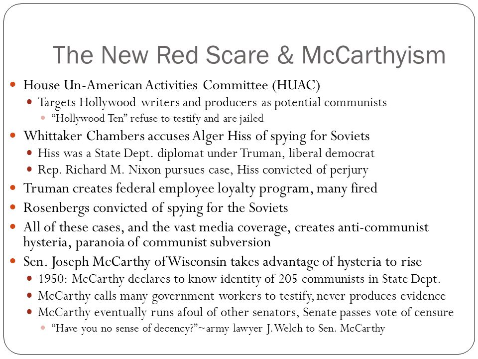 The New Red Scare & McCarthyism House Un-American Activities Committee (HUAC) Targets Hollywood writers and producers as potential communists Hollywood Ten refuse to testify and are jailed Whittaker Chambers accuses Alger Hiss of spying for Soviets Hiss was a State Dept.