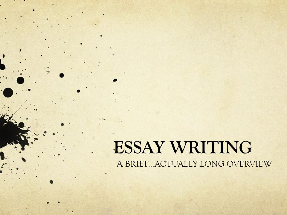 ESSAY WRITING A BRIEF...ACTUALLY LONG OVERVIEW