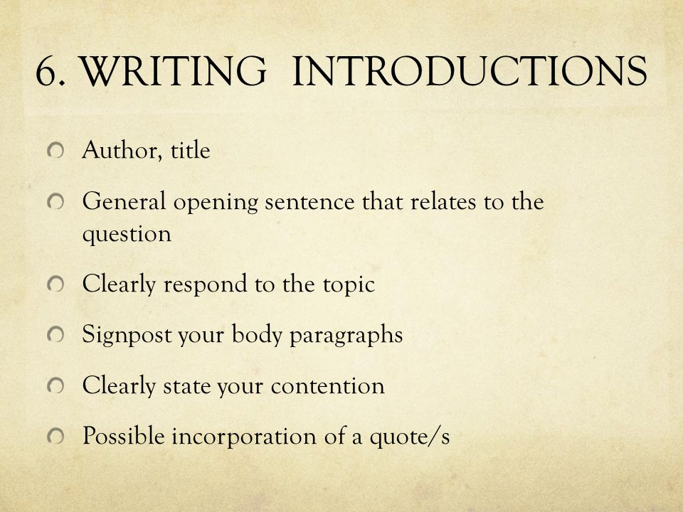 6. WRITING INTRODUCTIONS Author, title General opening sentence that relates to the question Clearly respond to the topic Signpost your body paragraph