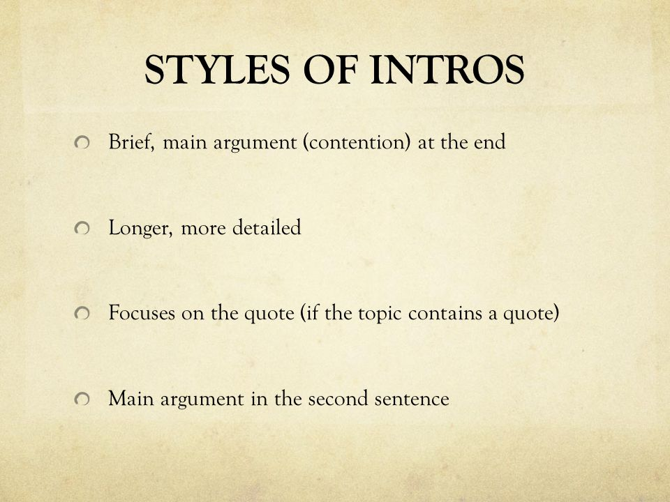 STYLES OF INTROS Brief, main argument (contention) at the end Longer, more detailed Focuses on the quote (if the topic contains a quote) Main argument in the second sentence