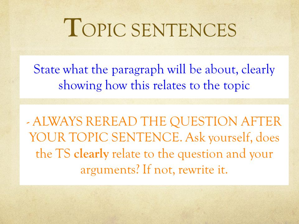 T OPIC SENTENCES State what the paragraph will be about, clearly showing how this relates to the topic - ALWAYS REREAD THE QUESTION AFTER YOUR TOPIC SENTENCE.