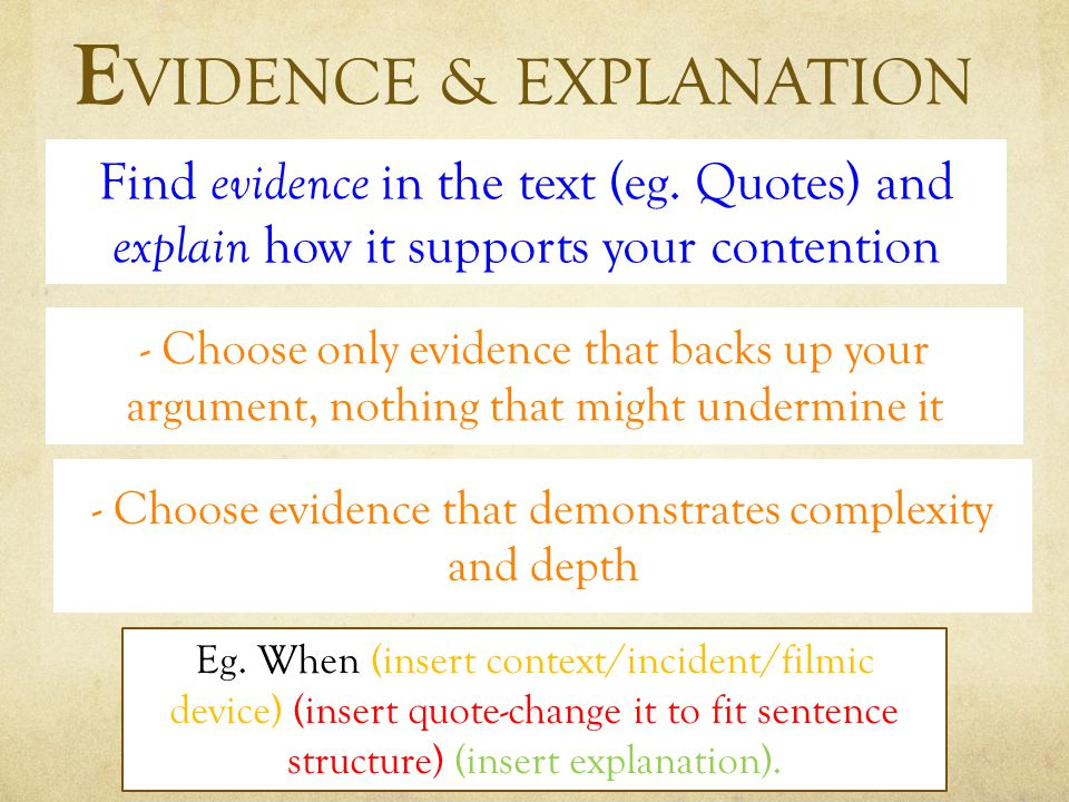 E VIDENCE & EXPLANATION - Choose only evidence that backs up your argument, nothing that might undermine it - Choose evidence that demonstrates complexity and depth Find evidence in the text (eg.