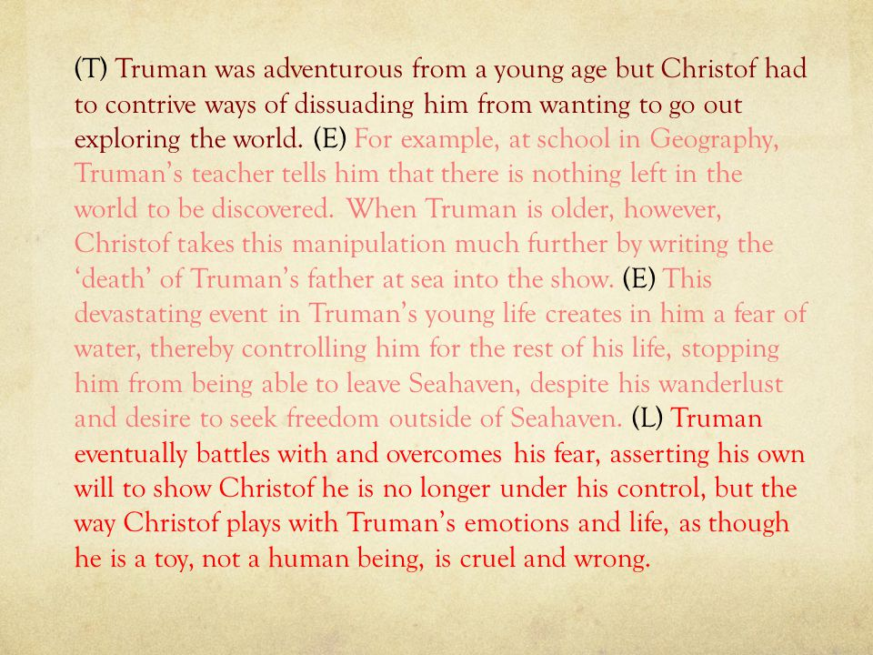 (T) Truman was adventurous from a young age but Christof had to contrive ways of dissuading him from wanting to go out exploring the world.