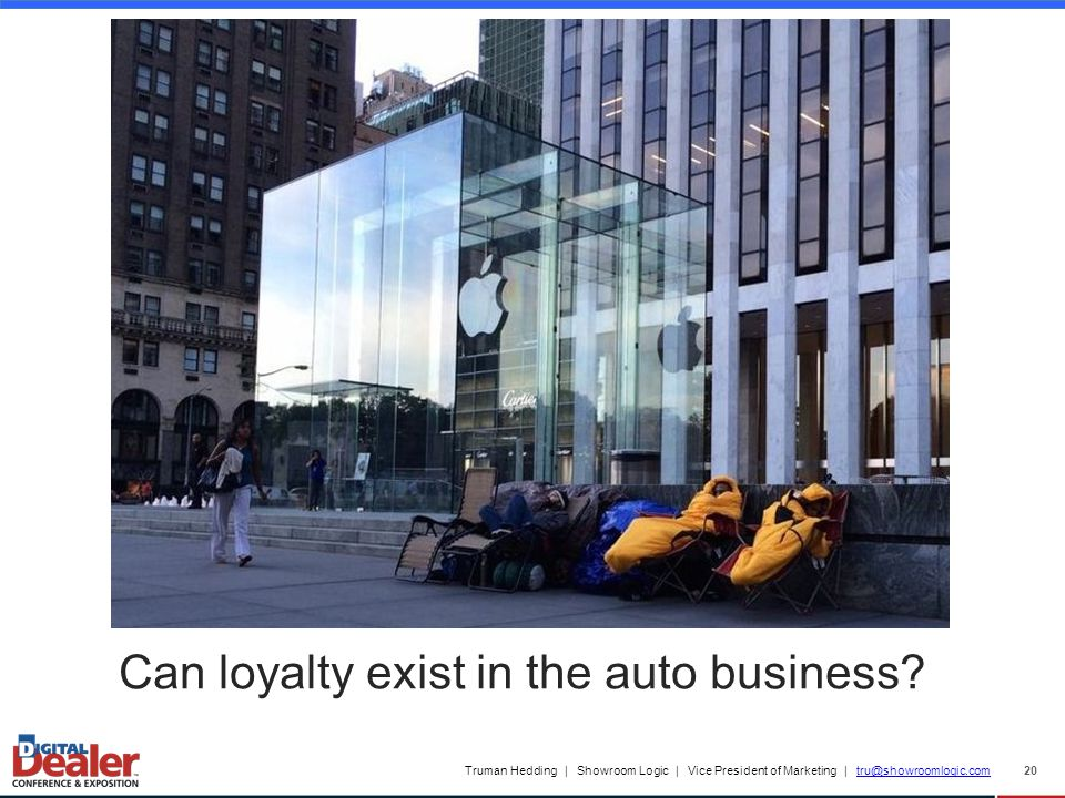 Truman Hedding | Showroom Logic | Vice President of Marketing | tru@showroomlogic.comtru@showroomlogic.com 20 Can loyalty exist in the auto business?