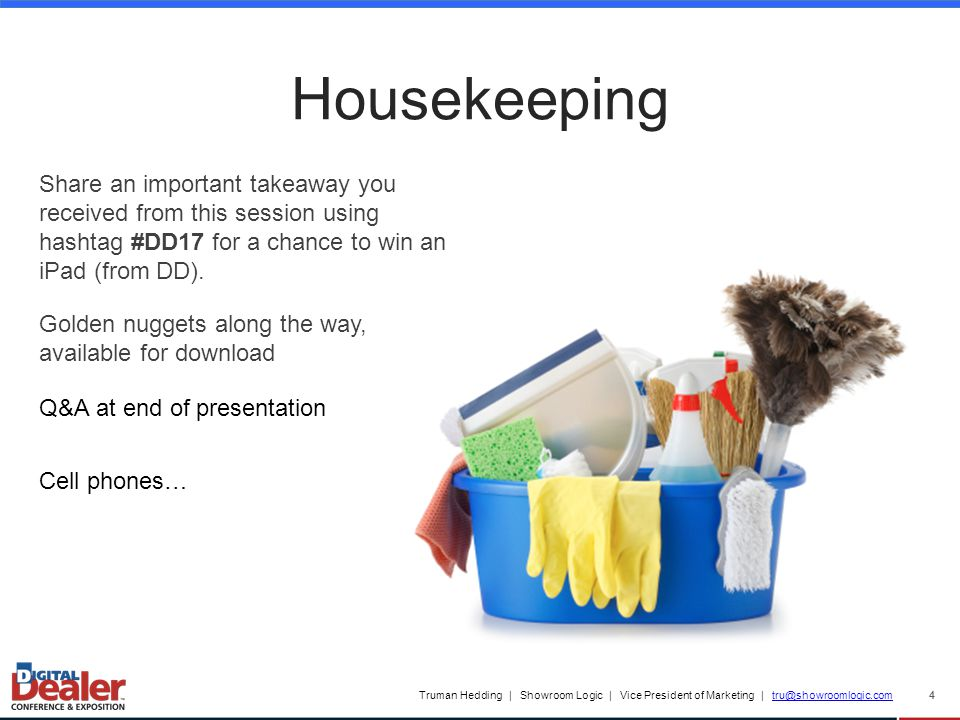 Truman Hedding | Showroom Logic | Vice President of Marketing | tru@showroomlogic.comtru@showroomlogic.com Housekeeping 4 Share an important takeaway you received from this session using hashtag #DD17 for a chance to win an iPad (from DD).