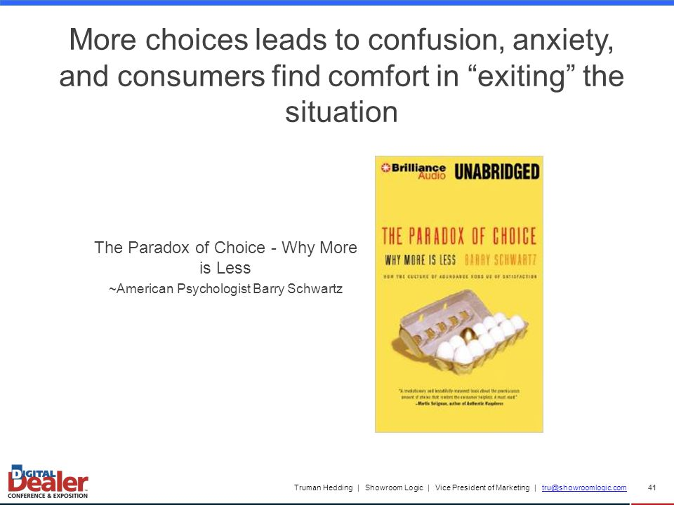 Truman Hedding | Showroom Logic | Vice President of Marketing | tru@showroomlogic.comtru@showroomlogic.com 41 More choices leads to confusion, anxiety, and consumers find comfort in exiting the situation The Paradox of Choice - Why More is Less ~American Psychologist Barry Schwartz