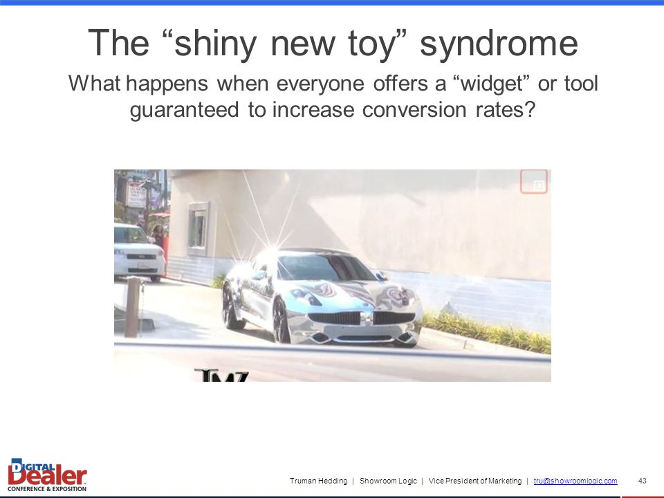 Truman Hedding | Showroom Logic | Vice President of Marketing | tru@showroomlogic.comtru@showroomlogic.com 43 The shiny new toy syndrome What happens when everyone offers a widget or tool guaranteed to increase conversion rates?