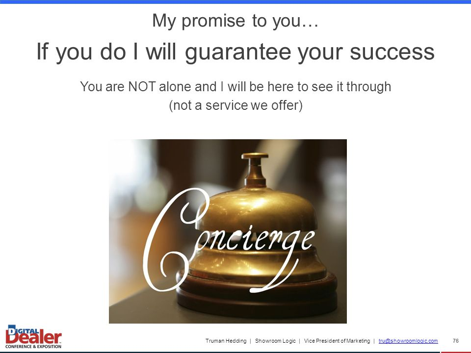 Truman Hedding | Showroom Logic | Vice President of Marketing | tru@showroomlogic.comtru@showroomlogic.com 76 My promise to you… If you do I will guarantee your success You are NOT alone and I will be here to see it through (not a service we offer)