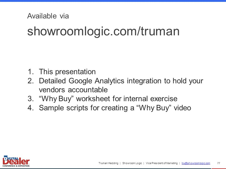 Truman Hedding | Showroom Logic | Vice President of Marketing | tru@showroomlogic.comtru@showroomlogic.com 77 Available via showroomlogic.com/truman 1.This presentation 2.Detailed Google Analytics integration to hold your vendors accountable 3. Why Buy worksheet for internal exercise 4.Sample scripts for creating a Why Buy video