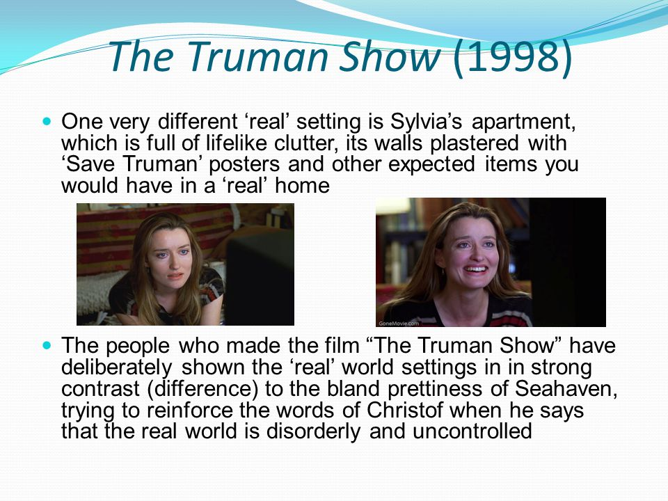 The Truman Show (1998) One very different 'real' setting is Sylvia's apartment, which is full of lifelike clutter, its walls plastered with 'Save Trum