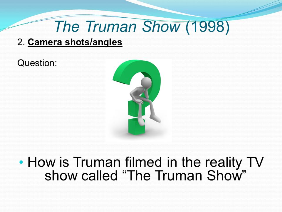 """The Truman Show (1998) 2. Camera shots/angles Question: How is Truman filmed in the reality TV show called """"The Truman Show"""""""