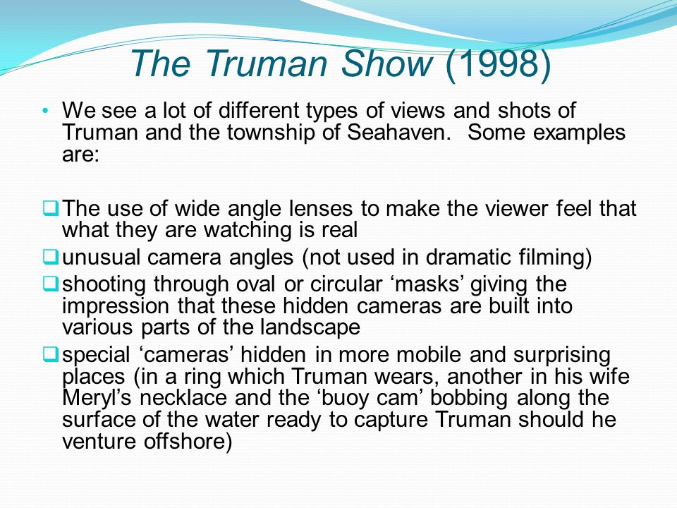 The Truman Show (1998) We see a lot of different types of views and shots of Truman and the township of Seahaven.