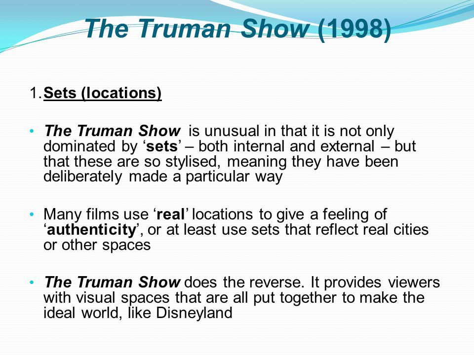 The Truman Show (1998) 1.Sets (locations) The Truman Show is unusual in that it is not only dominated by 'sets' – both internal and external – but that these are so stylised, meaning they have been deliberately made a particular way Many films use 'real' locations to give a feeling of 'authenticity', or at least use sets that reflect real cities or other spaces The Truman Show does the reverse.