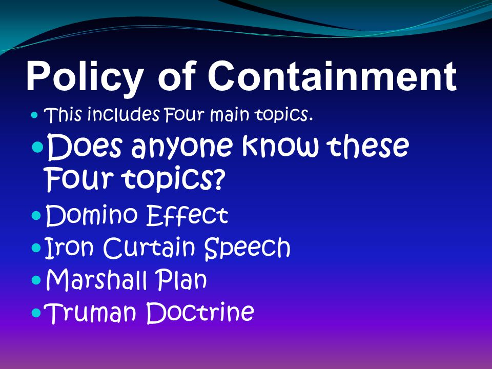Policy of Containment This includes Four main topics.