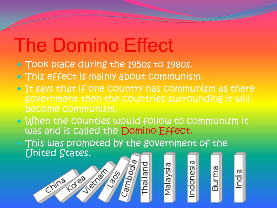 The Domino Effect Took place during the 1950s to 1980s.