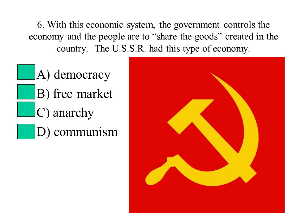"""6. With this economic system, the government controls the economy and the people are to """"share the goods"""" created in the country. The U.S.S.R. had thi"""