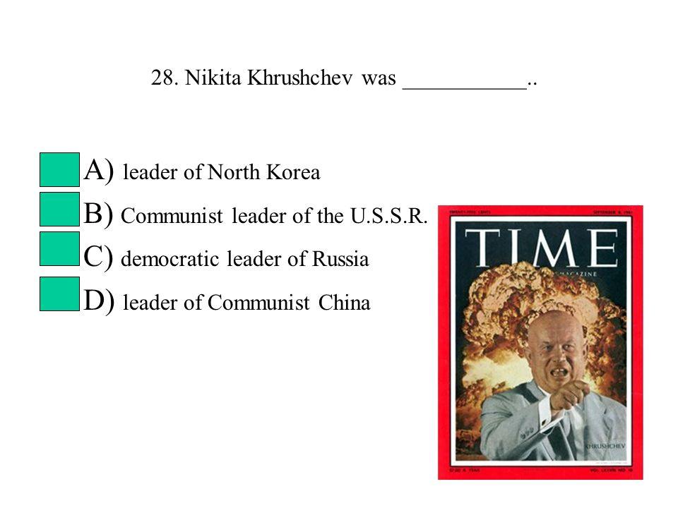 28. Nikita Khrushchev was ___________..