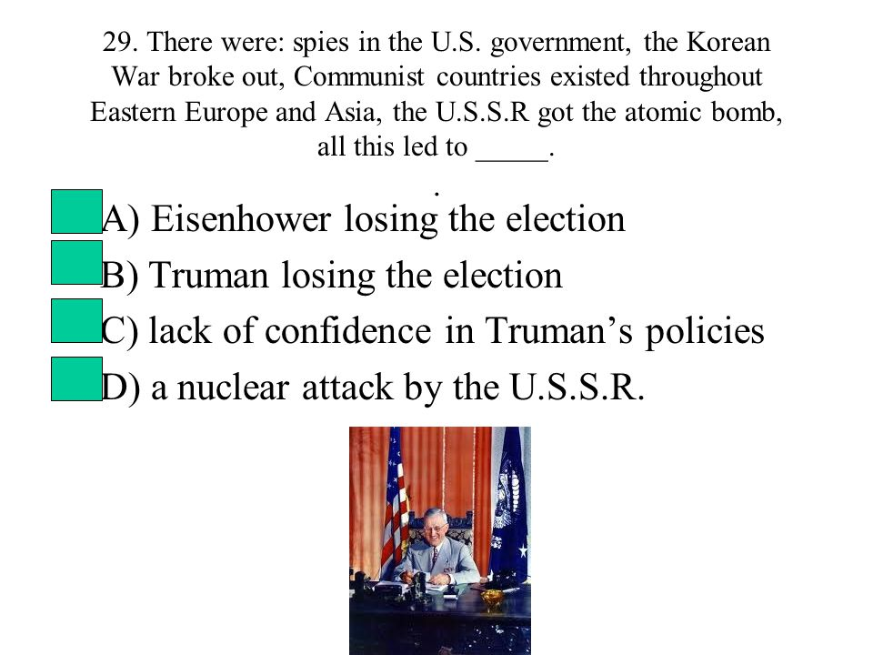 29. There were: spies in the U.S. government, the Korean War broke out, Communist countries existed throughout Eastern Europe and Asia, the U.S.S.R go