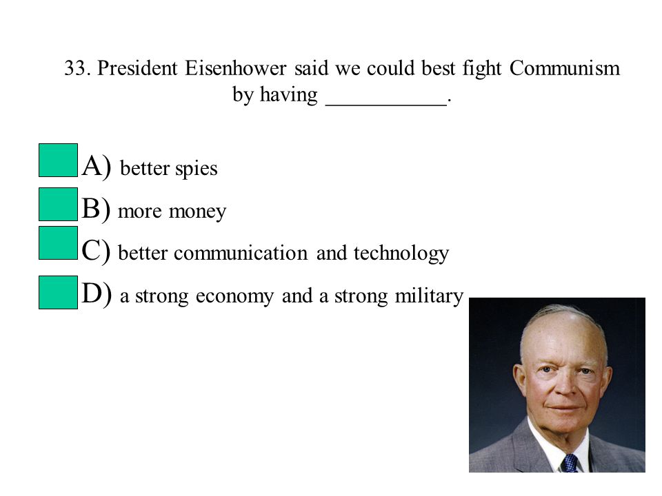 33. President Eisenhower said we could best fight Communism by having ___________.