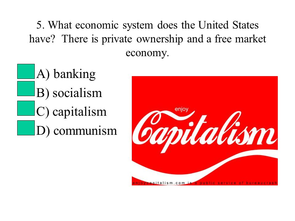 5. What economic system does the United States have? There is private ownership and a free market economy. A) banking B) socialism C) capitalism D) co