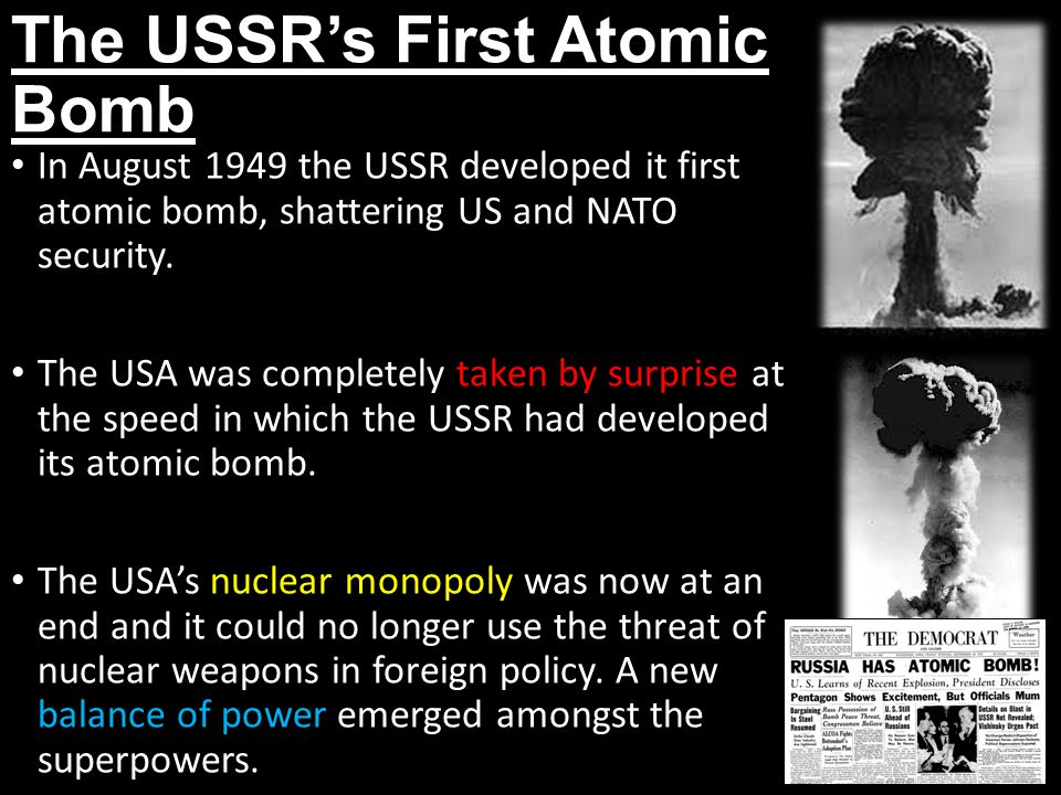 The USSR's First Atomic Bomb In August 1949 the USSR developed it first atomic bomb, shattering US and NATO security.