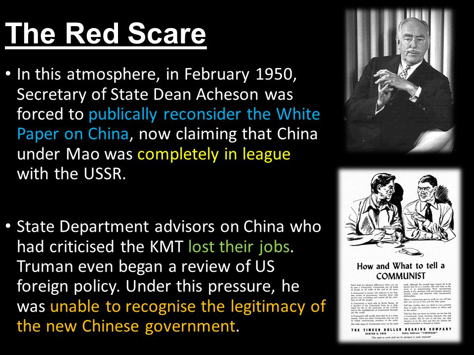 The Red Scare In this atmosphere, in February 1950, Secretary of State Dean Acheson was forced to publically reconsider the White Paper on China, now claiming that China under Mao was completely in league with the USSR.