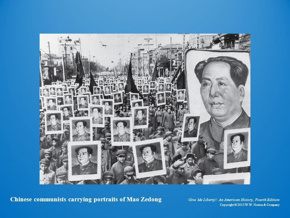 Give Me Liberty!: An American History, Fourth Edition Copyright © 2013 W.W. Norton & Company Chinese communists carrying portraits of Mao Zedong