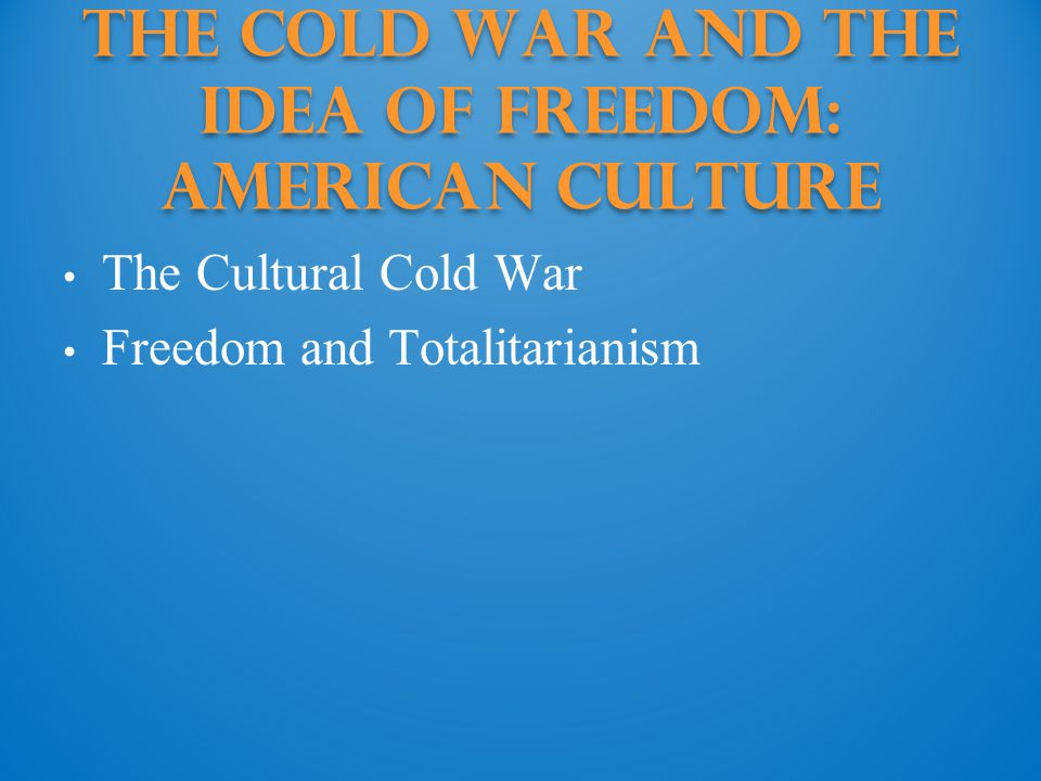 The Cold War and the Idea of Freedom: american culture The Cultural Cold War Freedom and Totalitarianism