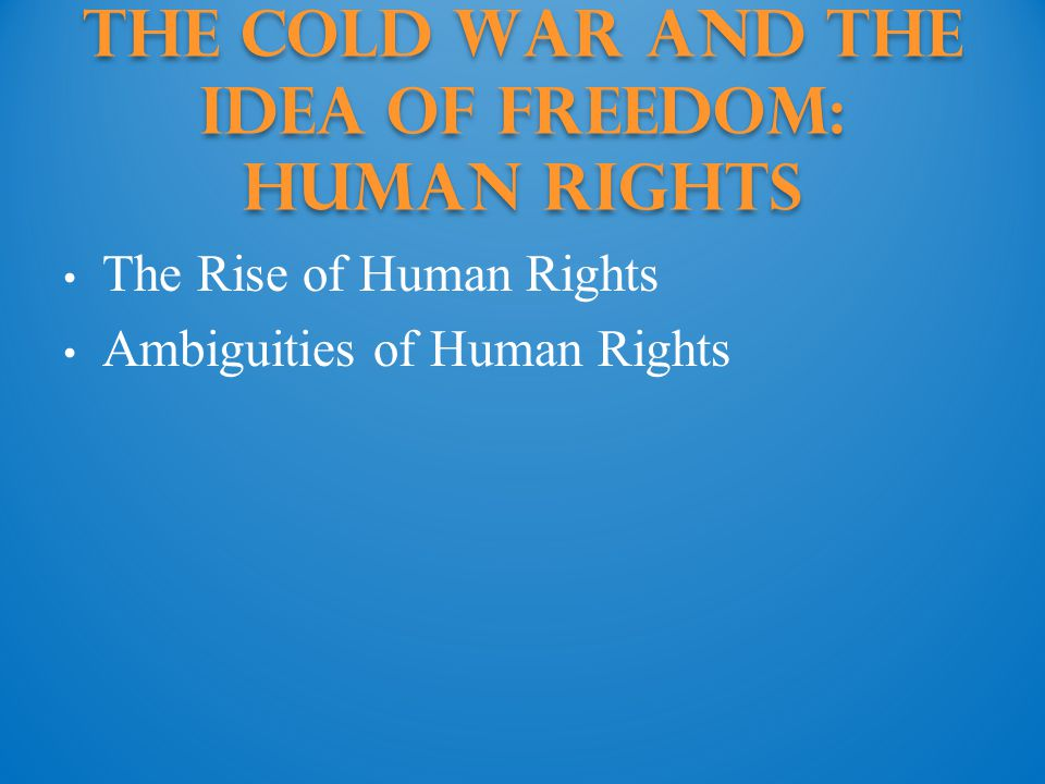 The Cold War and the Idea of Freedom: human rights The Rise of Human Rights Ambiguities of Human Rights
