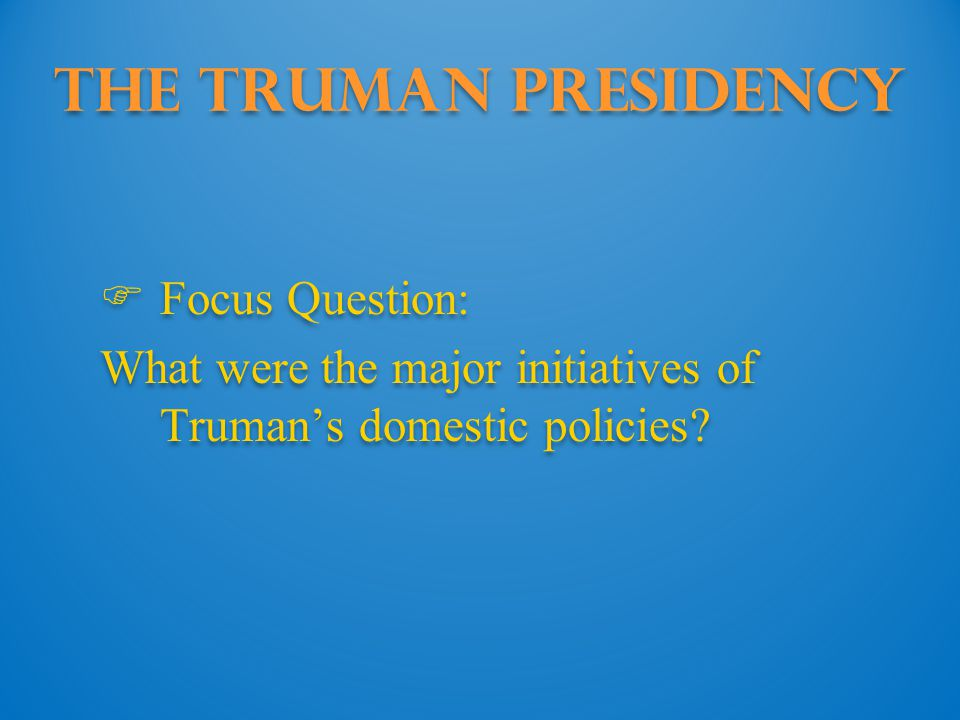 The Truman Presidency  Focus Question: What were the major initiatives of Truman's domestic policies?  Focus Question: What were the major initiativ
