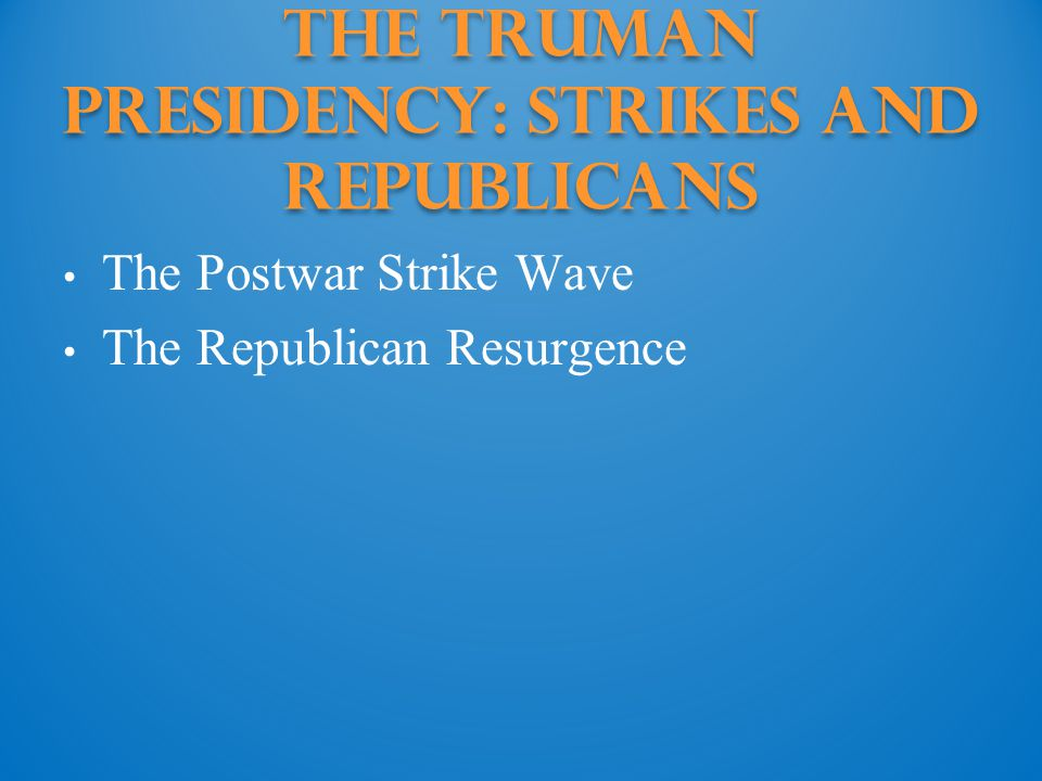 The Truman Presidency: strikes and republicans The Postwar Strike Wave The Republican Resurgence