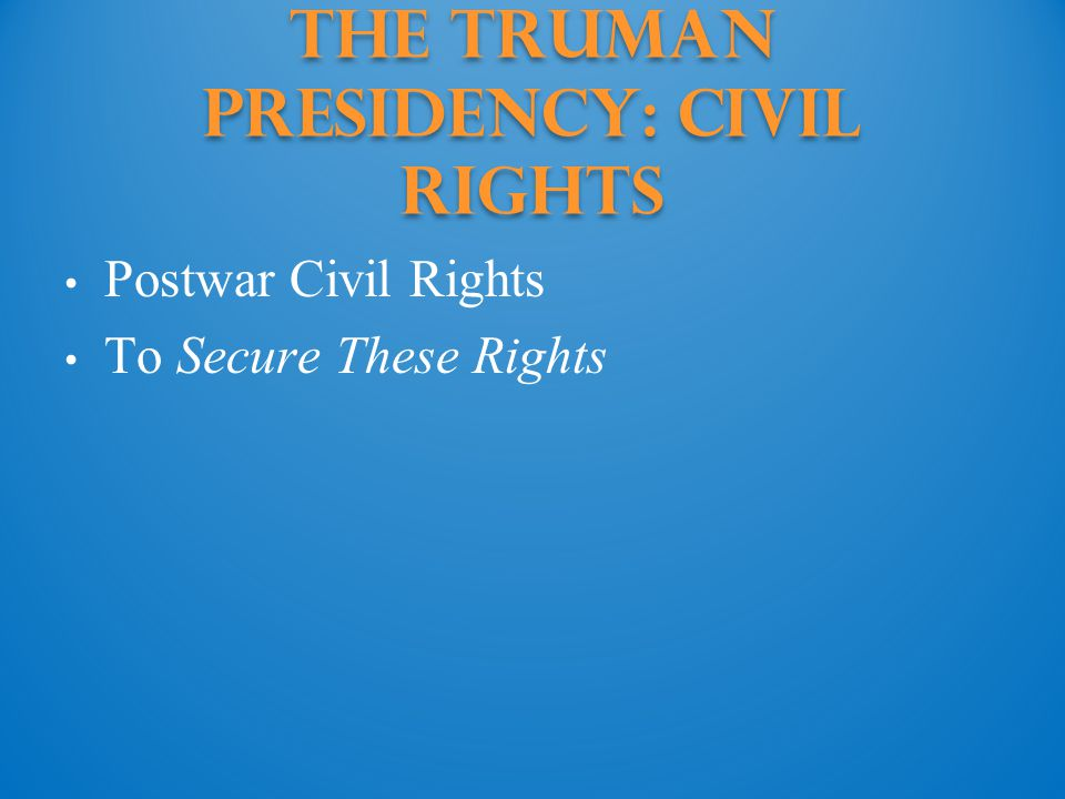 The Truman Presidency: civil rights Postwar Civil Rights To Secure These Rights