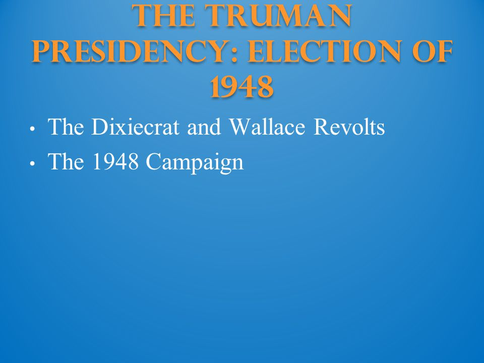 The Truman Presidency: election of 1948 The Dixiecrat and Wallace Revolts The 1948 Campaign