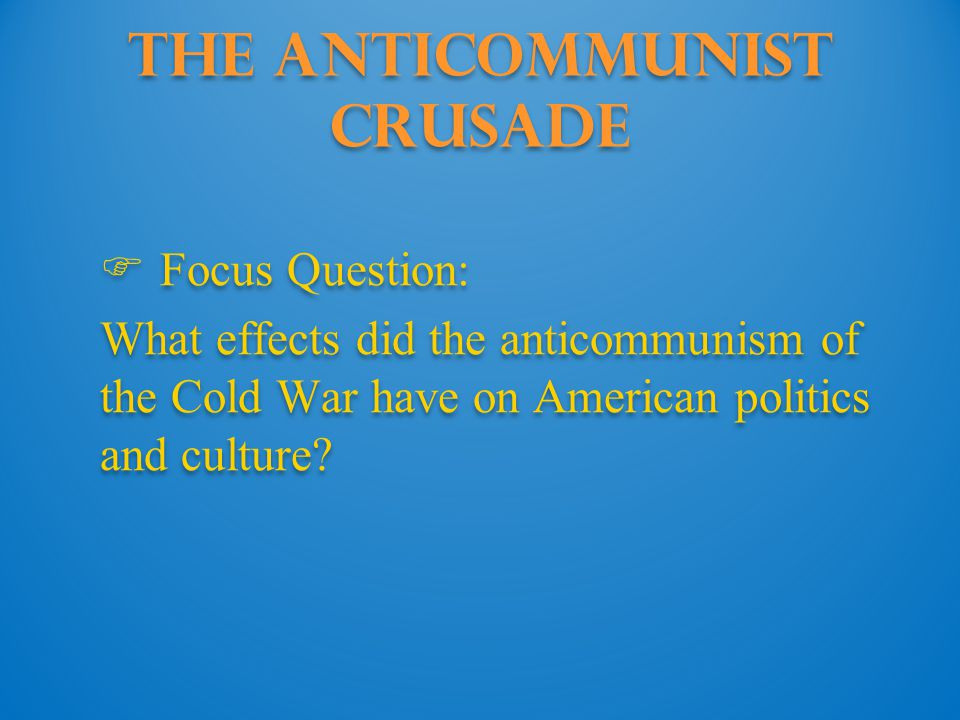 The Anticommunist Crusade  Focus Question: What effects did the anticommunism of the Cold War have on American politics and culture?  Focus Question