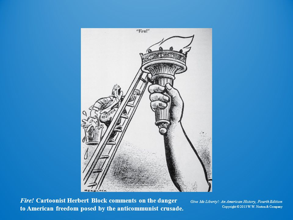Give Me Liberty!: An American History, Fourth Edition Copyright © 2013 W.W. Norton & Company Fire! Cartoonist Herbert Block comments on the danger to