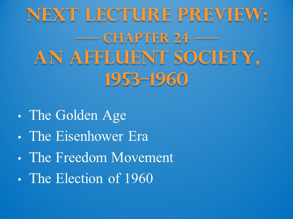 Next Lecture PREVIEW: —— Chapter 24 —— An Affluent Society, 1953–1960 The Golden Age The Eisenhower Era The Freedom Movement The Election of 1960